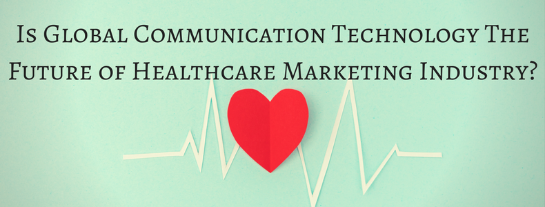 Global communication technology the future of Healthcare Marketing Industry